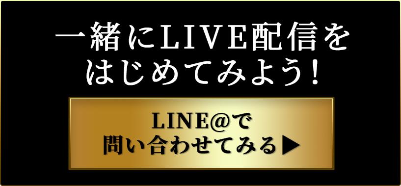 一緒にLIVE配信をはじめてみよう!LINE@で問い合わせてみる